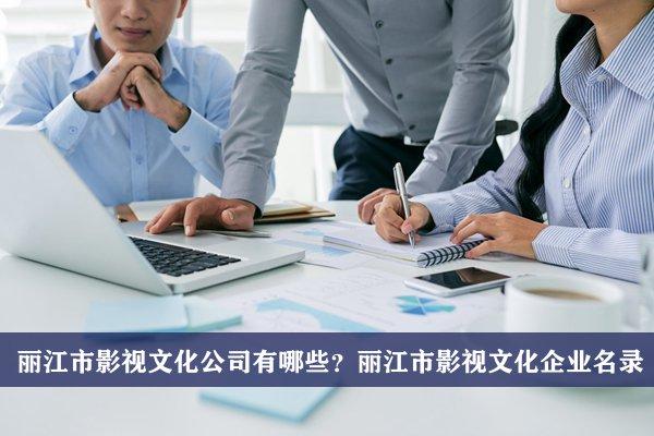 丽江市影视文化公司有哪些?丽江市影视文化企业名录