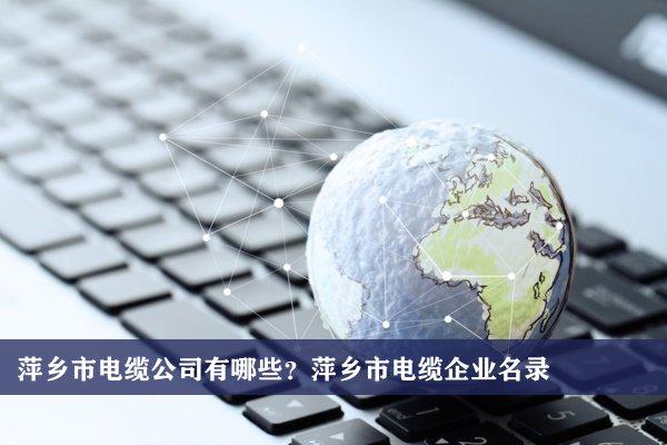 萍乡市电缆公司有哪些?萍乡市电缆企业名录