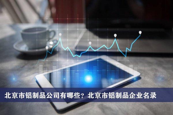 北京市铝制品公司有哪些?北京市铝制品企业名录
