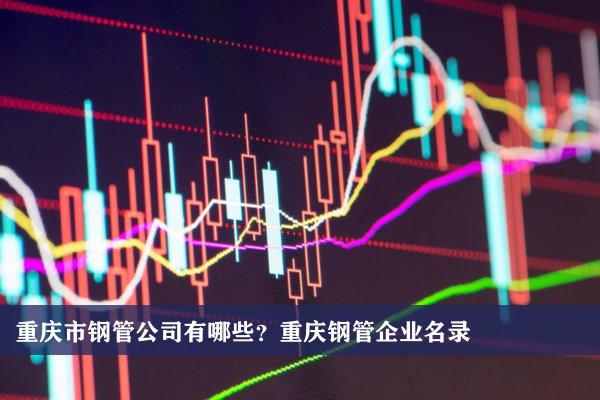 重庆市钢管公司有哪些?重庆钢管企业名录