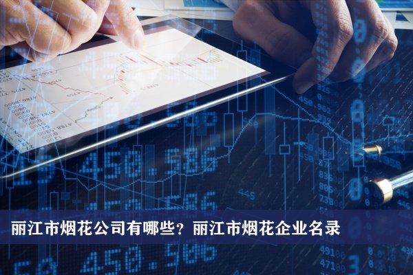 丽江市烟花公司有哪些?丽江烟花企业名录