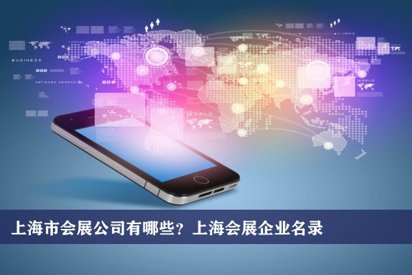 上海市会展公司有哪些?上海会展企业名录